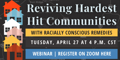 Reviving Hardest Hit Communities with Racially Conscious Remedies Webinar, April 27 at 4 p.m. CST. Click here to register