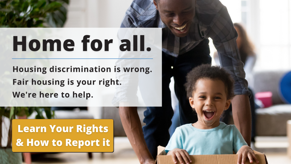 HOME FOR ALL   Housing Discrimination is Wrong, Fair Housing is your Right. We're here to help. Click here to learn your rights and how to report it.