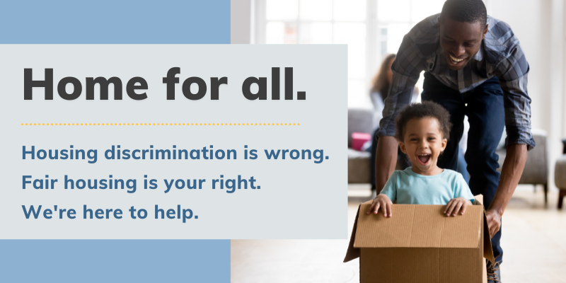 Home for all.Housing Discrimination is wrong. Fair Housing is your right. We're here to help.Black man and child happily playing with a cardboard box after moving into their new home.